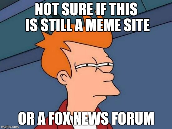 When I look at all the political memes on this site | NOT SURE IF THIS IS STILL A MEME SITE OR A FOX NEWS FORUM | image tagged in memes,futurama fry,fox news,republicans,right wing,imgflip | made w/ Imgflip meme maker