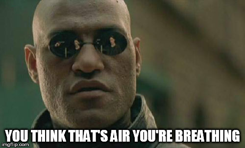 you think that's air you're breathing |  YOU THINK THAT'S AIR YOU'RE BREATHING | image tagged in morpheus,chemtrail,fake sky,matrix | made w/ Imgflip meme maker