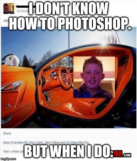 Photo-meme |  I DON'T KNOW HOW TO PHOTOSHOP. BUT WHEN I DO. | image tagged in car fail,photoshop fail,meme,random,why do i waste my life doing theses tags,car | made w/ Imgflip meme maker