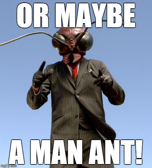OR MAYBE A MAN ANT! | made w/ Imgflip meme maker