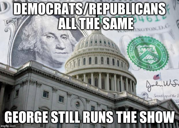 Money in Politics | DEMOCRATS/REPUBLICANS     ALL THE SAME GEORGE STILL RUNS THE SHOW | image tagged in money in politics | made w/ Imgflip meme maker