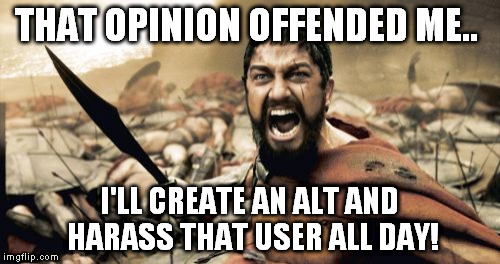 Sparta Leonidas Meme | THAT OPINION OFFENDED ME.. I'LL CREATE AN ALT AND HARASS THAT USER ALL DAY! | image tagged in memes,sparta leonidas | made w/ Imgflip meme maker