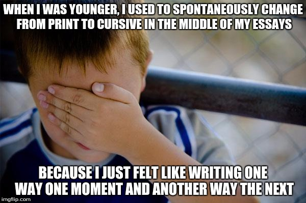 Surprisingly, the teacher never took points off for it. Was I the only one who did this...? | WHEN I WAS YOUNGER, I USED TO SPONTANEOUSLY CHANGE FROM PRINT TO CURSIVE IN THE MIDDLE OF MY ESSAYS BECAUSE I JUST FELT LIKE WRITING ONE WAY | image tagged in memes,confession kid | made w/ Imgflip meme maker