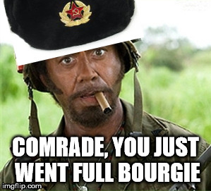 When Comrade posts liberal memes because he forgets they co-opt causes rather than joining forces with the proletariat | COMRADE, YOU JUST WENT FULL BOURGIE | image tagged in full retard tropic thunder,communism,liberals,tanks,stalin,because capitalism | made w/ Imgflip meme maker