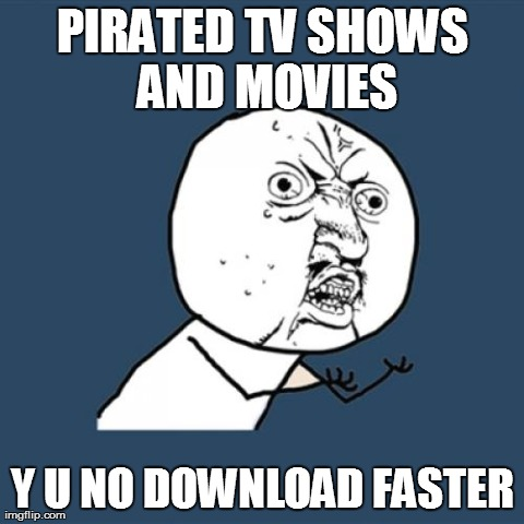 Y U No | PIRATED TV SHOWS AND MOVIES Y U NO DOWNLOAD FASTER | image tagged in memes,y u no | made w/ Imgflip meme maker
