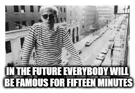 IN THE FUTURE EVERYBODY WILL BE FAMOUS FOR FIFTEEN MINUTES | made w/ Imgflip meme maker