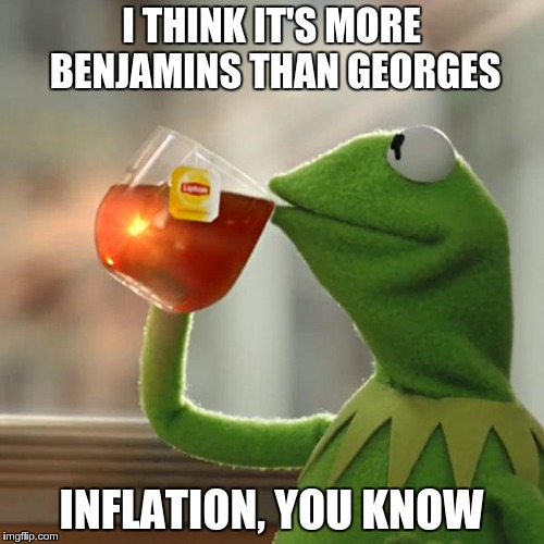 But Thats None Of My Business Meme | I THINK IT'S MORE BENJAMINS THAN GEORGES INFLATION, YOU KNOW | image tagged in memes,but thats none of my business,kermit the frog | made w/ Imgflip meme maker