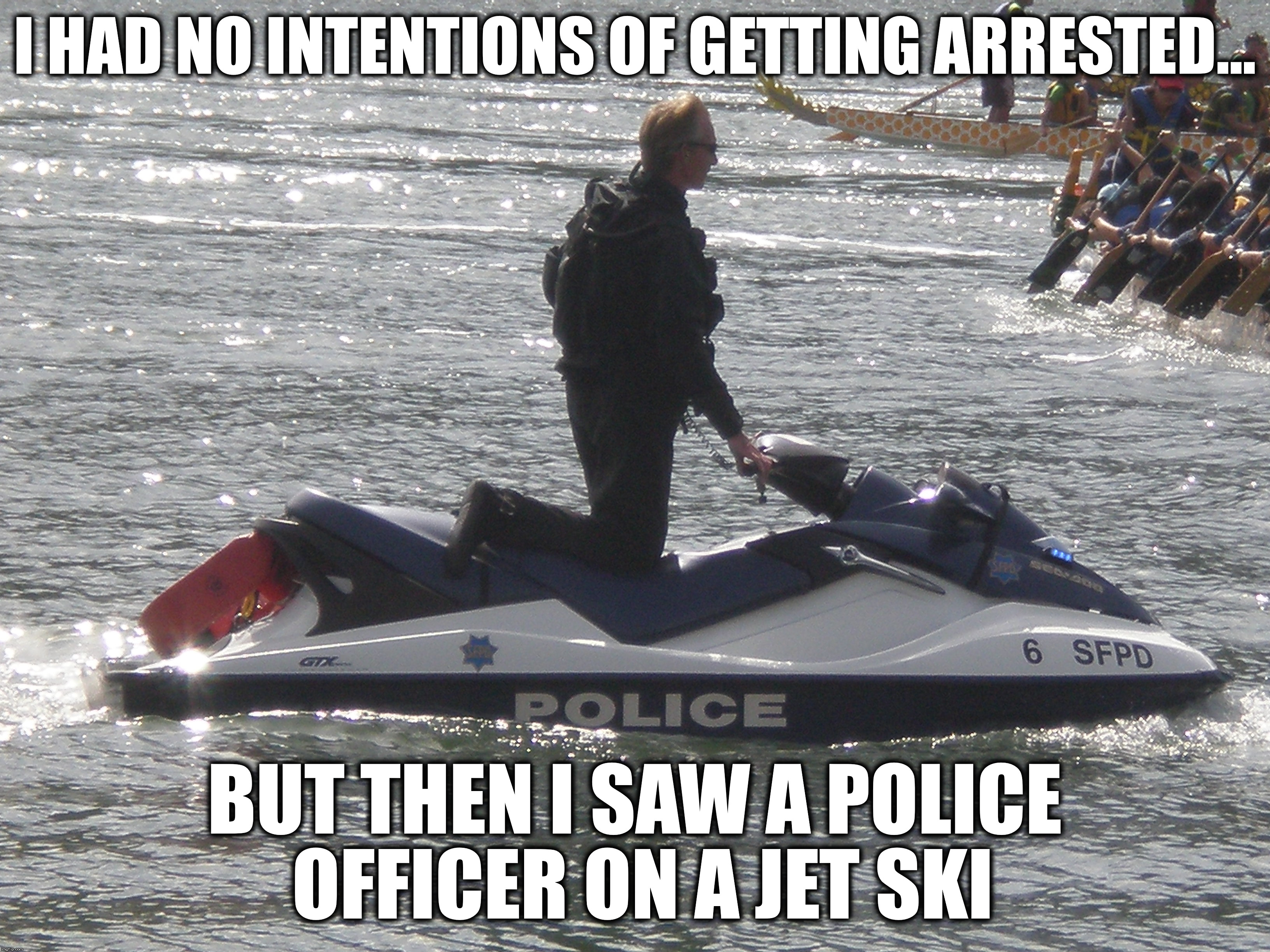 Police Officer on a Jet Ski | I HAD NO INTENTIONS OF GETTING ARRESTED... BUT THEN I SAW A POLICE OFFICER ON A JET SKI | image tagged in jet ski,police,arrested,arrest | made w/ Imgflip meme maker