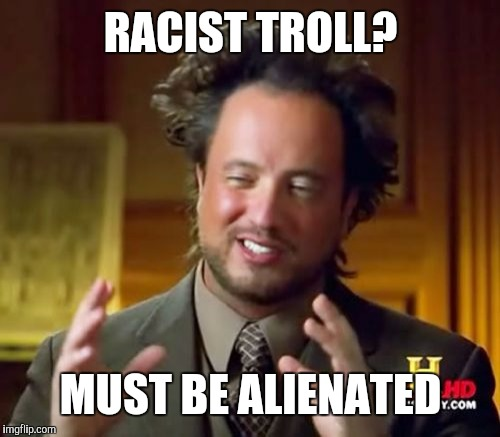 Ancient Aliens Meme | RACIST TROLL? MUST BE ALIENATED | image tagged in memes,ancient aliens | made w/ Imgflip meme maker