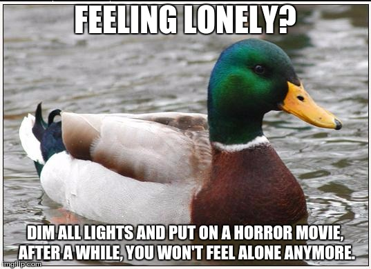 Actual Advice Mallard Meme | FEELING LONELY? DIM ALL LIGHTS AND PUT ON A HORROR MOVIE, AFTER A WHILE, YOU WON'T FEEL ALONE ANYMORE. | image tagged in memes,actual advice mallard,scary,movie,funny,malicious advice mallard | made w/ Imgflip meme maker