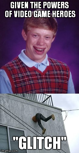 "Bad luck continues... | GIVEN THE POWERS OF VIDEO GAME HEROES ""GLITCH"" 