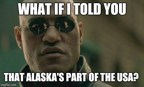 Matrix Morpheus Meme | WHAT IF I TOLD YOU THAT ALASKA'S PART OF THE USA? | image tagged in memes,matrix morpheus | made w/ Imgflip meme maker