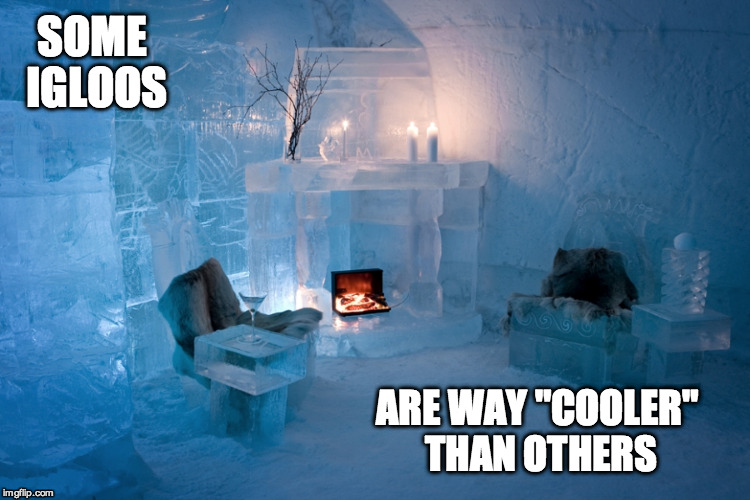 "SOME IGLOOS ARE WAY ""COOLER"" THAN OTHERS 