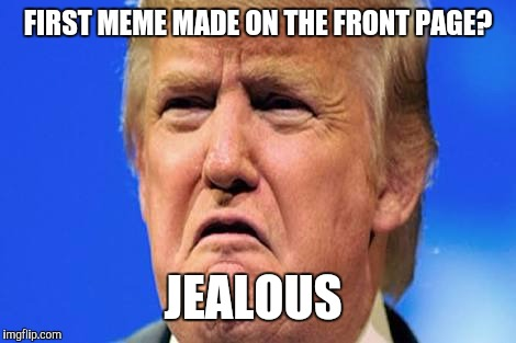 To all imgflippers who got their first meme to the front page. |  FIRST MEME MADE ON THE FRONT PAGE? JEALOUS | image tagged in donald trump crying | made w/ Imgflip meme maker