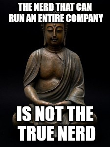 Buddha | THE NERD THAT CAN RUN AN ENTIRE COMPANY IS NOT THE TRUE NERD | image tagged in buddha | made w/ Imgflip meme maker