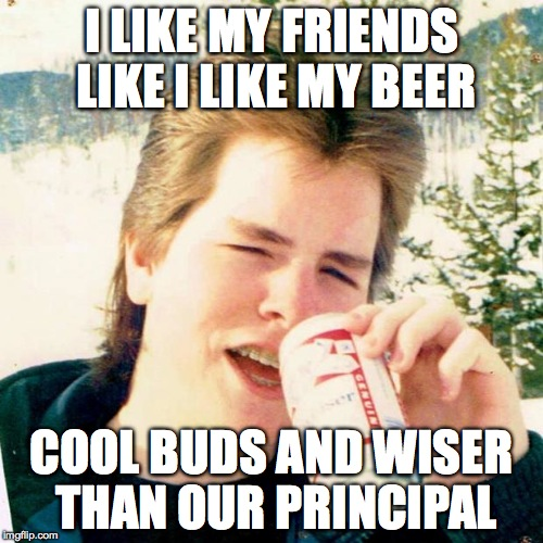 Eighties Teen |  I LIKE MY FRIENDS LIKE I LIKE MY BEER; COOL BUDS AND WISER THAN OUR PRINCIPAL | image tagged in memes,eighties teen | made w/ Imgflip meme maker