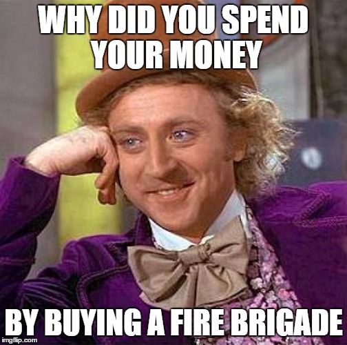 WHY DID YOU SPEND YOUR MONEY BY BUYING A FIRE BRIGADE | image tagged in memes,creepy condescending wonka | made w/ Imgflip meme maker