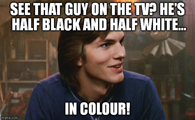 SEE THAT GUY ON THE TV? HE'S HALF BLACK AND HALF WHITE... IN COLOUR! | made w/ Imgflip meme maker