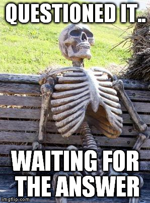 Waiting Skeleton Meme | QUESTIONED IT.. WAITING FOR THE ANSWER | image tagged in memes,waiting skeleton | made w/ Imgflip meme maker