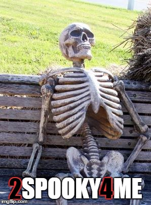 Waiting Skeleton Meme | 2SPOOKY4ME 4 2 | image tagged in memes,waiting skeleton | made w/ Imgflip meme maker