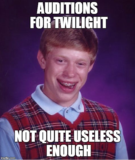 Bad Luck Brian Meme | AUDITIONS FOR TWILIGHT NOT QUITE USELESS ENOUGH | image tagged in memes,bad luck brian | made w/ Imgflip meme maker