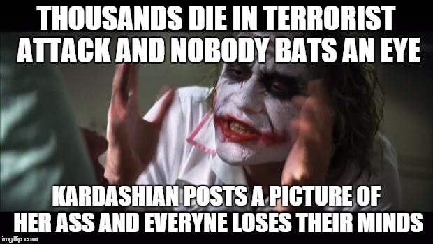 And everybody loses their minds Meme | THOUSANDS DIE IN TERRORIST ATTACK AND NOBODY BATS AN EYE KARDASHIAN POSTS A PICTURE OF HER ASS AND EVERYNE LOSES THEIR MINDS | image tagged in memes,and everybody loses their minds | made w/ Imgflip meme maker