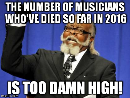 Too many of my favorite musicians have died this year and it's still January! | THE NUMBER OF MUSICIANS WHO'VE DIED SO FAR IN 2016 IS TOO DAMN HIGH! | image tagged in memes,too damn high,bowie,frey,lemmy | made w/ Imgflip meme maker