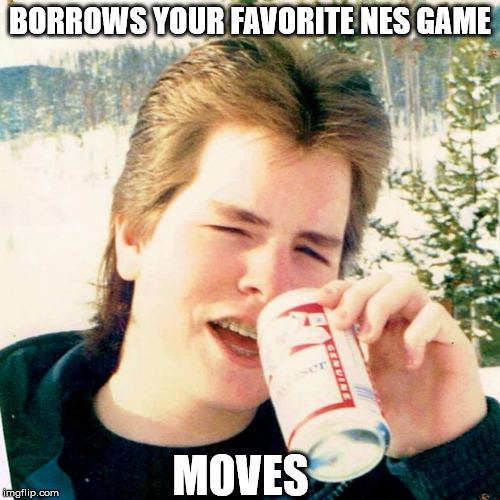 Eighties Teen |  BORROWS YOUR FAVORITE NES GAME; MOVES | image tagged in memes,eighties teen | made w/ Imgflip meme maker