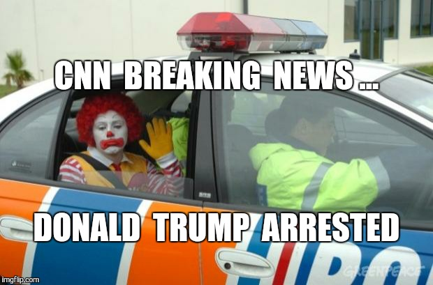 Donald the Clown... | CNN  BREAKING  NEWS ... DONALD  TRUMP  ARRESTED | image tagged in arrested for drug dealing,donald trump,ronald mcdonald,ronald mcdonald trump,funny,gavman | made w/ Imgflip meme maker