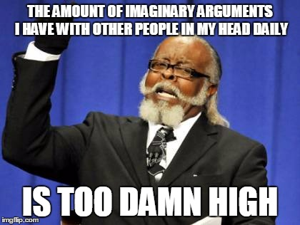 Too Damn High Meme | THE AMOUNT OF IMAGINARY ARGUMENTS I HAVE WITH OTHER PEOPLE IN MY HEAD DAILY IS TOO DAMN HIGH | image tagged in memes,too damn high,AdviceAnimals | made w/ Imgflip meme maker
