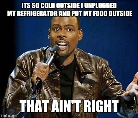 Chris Rock |  ITS SO COLD OUTSIDE I UNPLUGGED MY REFRIGERATOR AND PUT MY FOOD OUTSIDE; THAT AIN'T RIGHT | image tagged in chris rock | made w/ Imgflip meme maker