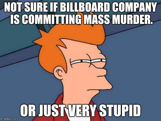Futurama Fry Meme | NOT SURE IF BILLBOARD COMPANY IS COMMITTING MASS MURDER. OR JUST VERY STUPID | image tagged in memes,futurama fry | made w/ Imgflip meme maker