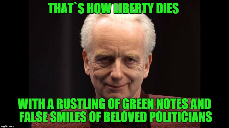 THAT`S HOW LIBERTY DIES WITH A RUSTLING OF GREEN NOTES AND FALSE SMILES OF BELOVED POLITICIANS | made w/ Imgflip meme maker