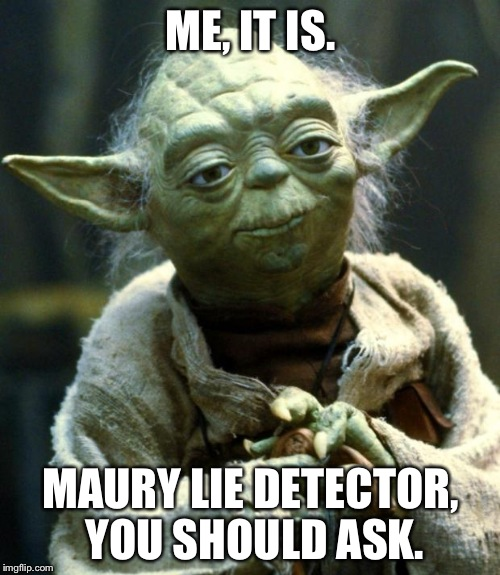 Star Wars Yoda Meme | ME, IT IS. MAURY LIE DETECTOR, YOU SHOULD ASK. | image tagged in memes,star wars yoda | made w/ Imgflip meme maker
