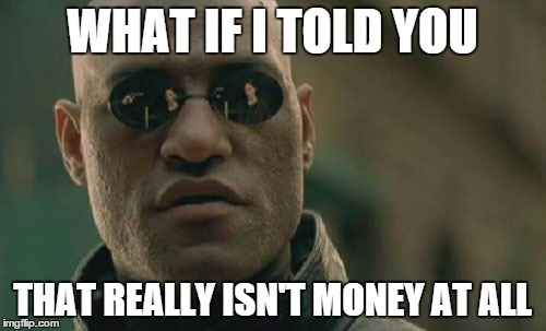 Matrix Morpheus Meme | WHAT IF I TOLD YOU THAT REALLY ISN'T MONEY AT ALL | image tagged in memes,matrix morpheus | made w/ Imgflip meme maker