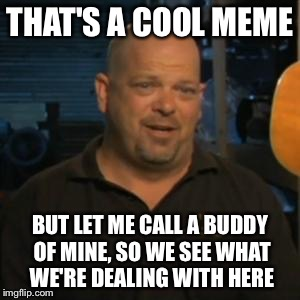 Rick From Pawn Stars | THAT'S A COOL MEME BUT LET ME CALL A BUDDY OF MINE, SO WE SEE WHAT WE'RE DEALING WITH HERE | image tagged in rick from pawn stars | made w/ Imgflip meme maker