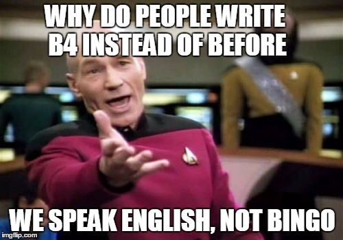Picard Wtf Meme | WHY DO PEOPLE WRITE B4 INSTEAD OF BEFORE WE SPEAK ENGLISH, NOT BINGO | image tagged in memes,picard wtf | made w/ Imgflip meme maker