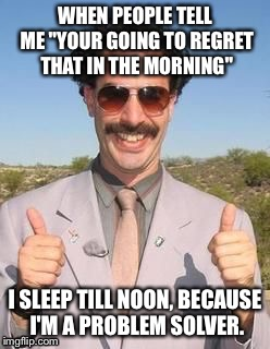 "Borat two thumbs up | WHEN PEOPLE TELL ME ""YOUR GOING TO REGRET THAT IN THE MORNING"" I SLEEP TILL NOON, BECAUSE I'M A PROBLEM SOLVER. 