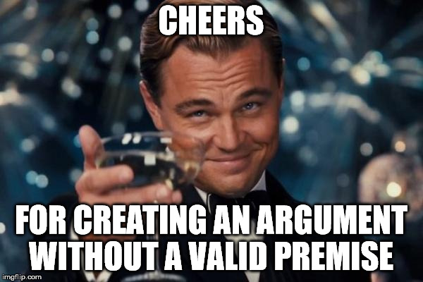 Leonardo Dicaprio Cheers Meme | CHEERS FOR CREATING AN ARGUMENT WITHOUT A VALID PREMISE | image tagged in memes,leonardo dicaprio cheers | made w/ Imgflip meme maker