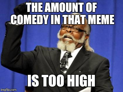 Too Damn High Meme | THE AMOUNT OF COMEDY IN THAT MEME IS TOO HIGH | image tagged in memes,too damn high | made w/ Imgflip meme maker