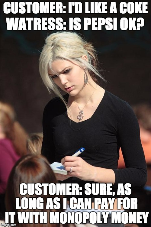 Angry Waitress | CUSTOMER: I'D LIKE A COKE CUSTOMER: SURE, AS LONG AS I CAN PAY FOR IT WITH MONOPOLY MONEY WATRESS: IS PEPSI OK? | image tagged in angry waitress | made w/ Imgflip meme maker