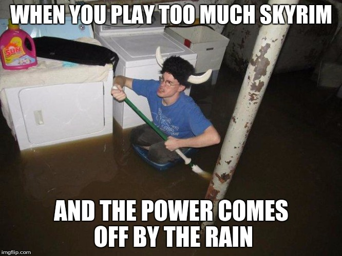 Laundry Viking | WHEN YOU PLAY TOO MUCH SKYRIM AND THE POWER COMES OFF BY THE RAIN | image tagged in memes,laundry viking | made w/ Imgflip meme maker