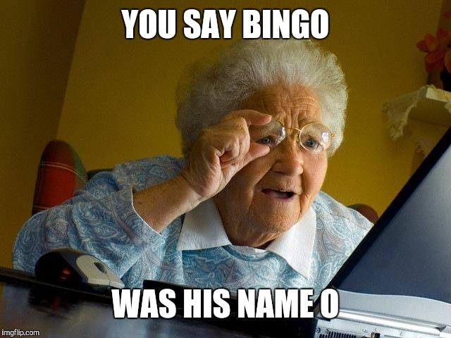 Grandma Finds The Internet Meme | YOU SAY BINGO WAS HIS NAME O | image tagged in memes,grandma finds the internet | made w/ Imgflip meme maker