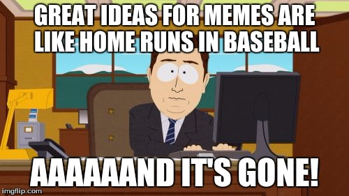 My life. |  GREAT IDEAS FOR MEMES ARE LIKE HOME RUNS IN BASEBALL; AAAAAAND IT'S GONE! | image tagged in memes,funny,baseball,south park,new meme | made w/ Imgflip meme maker