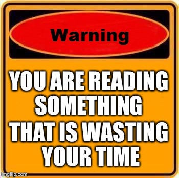 Warning Sign Meme | YOU ARE READING SOMETHING THAT IS WASTING YOUR TIME | image tagged in memes,warning sign | made w/ Imgflip meme maker