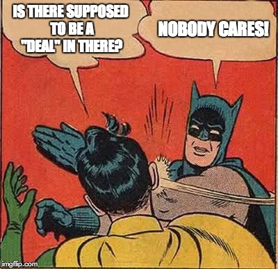 "Batman Slapping Robin Meme | IS THERE SUPPOSED TO BE A ""DEAL"" IN THERE? NOBODY CARES! 