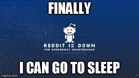 FINALLY I CAN GO TO SLEEP | image tagged in reddit maintaince,funny,internet,reddit | made w/ Imgflip meme maker