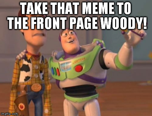 X, X Everywhere Meme | TAKE THAT MEME TO THE FRONT PAGE WOODY! | image tagged in memes,x,x everywhere,x x everywhere | made w/ Imgflip meme maker