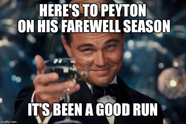 Leonardo Dicaprio Cheers Meme | HERE'S TO PEYTON ON HIS FAREWELL SEASON IT'S BEEN A GOOD RUN | image tagged in memes,leonardo dicaprio cheers | made w/ Imgflip meme maker