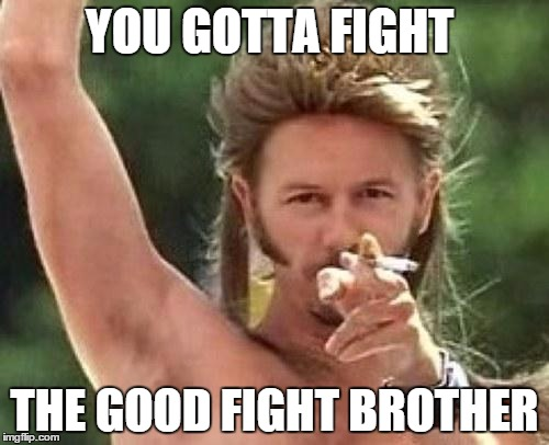 Joe dirt |  YOU GOTTA FIGHT; THE GOOD FIGHT BROTHER | image tagged in joe dirt,memes,fight | made w/ Imgflip meme maker